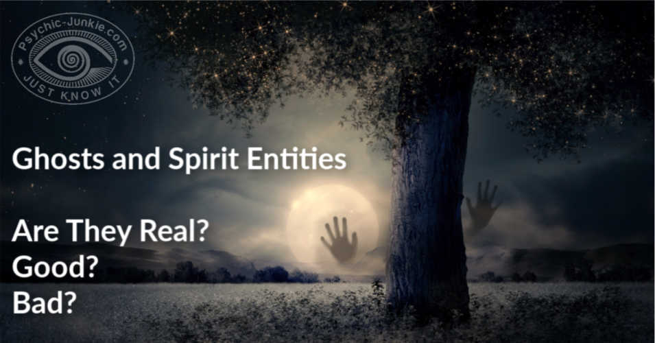 Ghosts and Spirit Entities - Are They Real? Good? Bad?